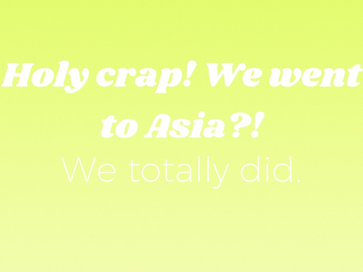 OMG WE WENT TO ASIA